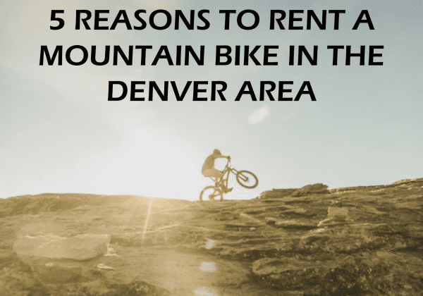 5 Reasons to Rent A Mountain Bike in the Denver Area