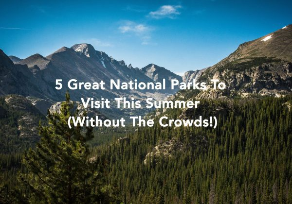 5 Great National Parks To Visit This Summer (Without The Crowds!)
